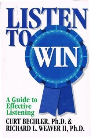 Listen to Win: A Manager's Guide to Effective Listening: Bechler, Curt, Weaver, Richard L.