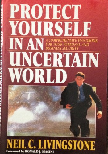 Protect Yourself in an Uncertain World: A Comprehensive Handbook for Your Personal and Business ...