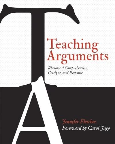 Teaching Arguments: Rhetorical Comprehension, Critique, and Response: Fletcher, Jennifer