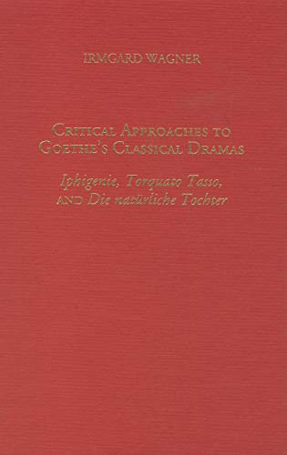Critical approaches to Goethe's classical dramas : Iphigenie, Torquato Tasso, and Die nat&uuml...