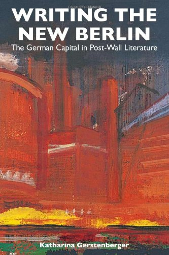 Writing the New Berlin The German Capital in Post-Wall Literature: Gerstenberger, Katharina