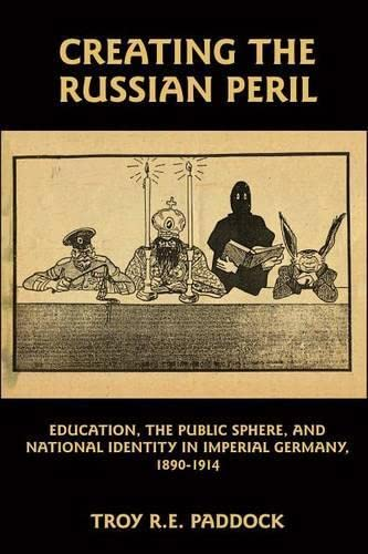 9781571134165: Creating the Russian Peril: Education, the Public Sphere, and National Identity in Imperial Germany, 1890-1914