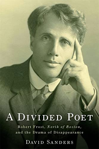 A Divided Poet and#8211; Robert Frost, North of Boston, and the Drama of Disappearance: David ...