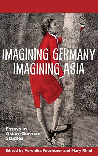 Imagining Germany Imagining Asia : Essays in Asian-German Studies: Fuechtner, Veronika; Rhiel, Mary