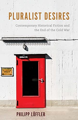 Pluralist Desires: Contemporary Historical Fiction and the End of the Cold War: Loffler, Philipp