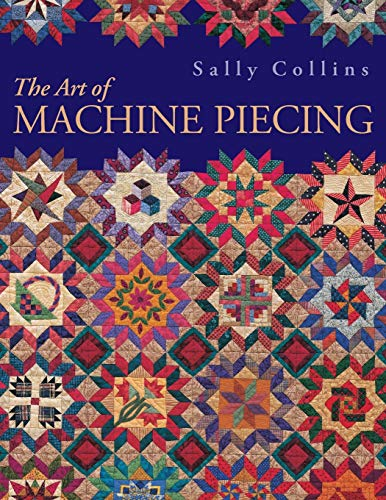 Art of Machine Piecing: How to Achieve Quality Workmanship Through a Colorful Journey