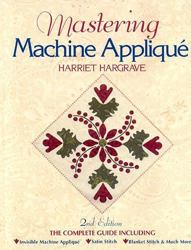 9781571201362: Mastering Machine Applique: The Complete Guide Including:  Invisible Machine Applique Satin Stitch  Blanket Stitch & Much More