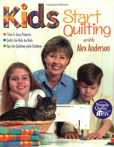 Kids Start Quilting with Alex Anderson: 7 Fun & Easy Projects  Quilts for Kids by Kids  Tips for Quilting with Children (1571201416) by Anderson, Alex