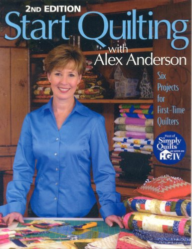 9781571201676: Start Quilting with Alex Anderson: Six Projects for First-Time Quilters, 2nd Edition