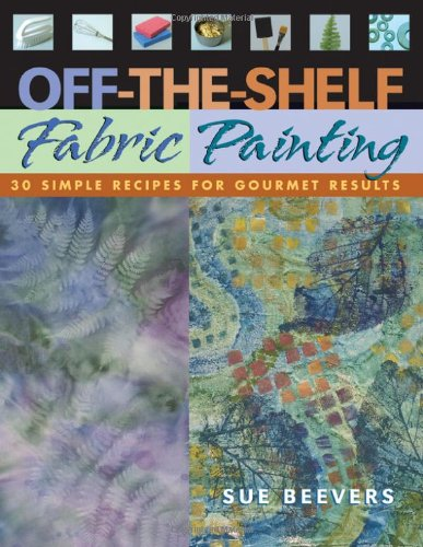 9781571202260: Off-The Shelf Fabric Paintin: C&t Publishing - Print on Demand Edition: 30 Simple Recipes for Gourmet Results