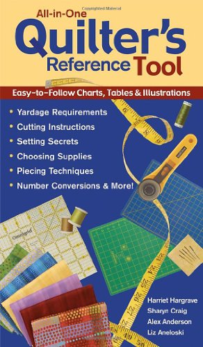 All-In-One Quilter's Reference Tool Easy-To-Follow Charts, Tables and Illustrations, Yardage Requirements, Cutting Instructions, Setting Secrets, Choosing ... Piecing Techniques, Number Conversions (1571202994) by Harriet Hargrave; Alex Anderson; Sharyn Craig; Liz Aneloski