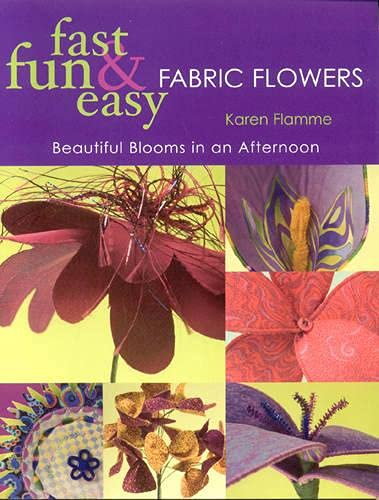Fast, Fun & Easy Fabric Flowers: Beautiful Blooms in an Afternoon