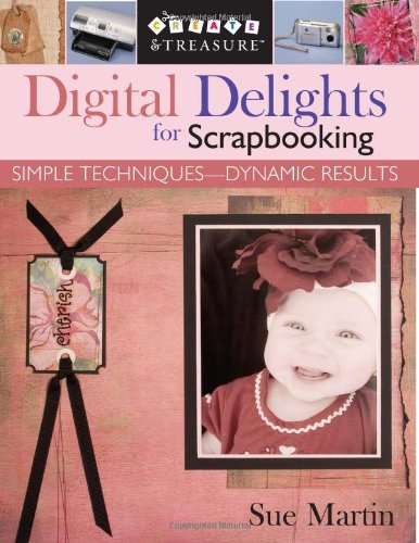 9781571203427: Digital Delights for Scrapbooking: Simple Techniques-Dynamic Results (Create & Treasure (C&T Publishing))