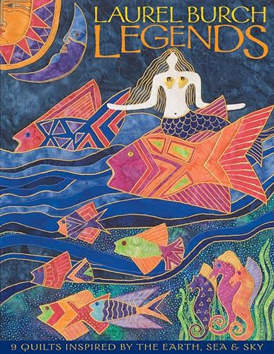 Laurel Burch Legends: 9 Quilts Inspired by the Earth, Sea & Sky: Laurel Burch