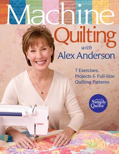 Machine Quilting with Alex Anderson: 7 Exercises, Projects & Full-Size Quilting Patterns (1571203761) by Anderson, Alex