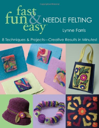 9781571203977: Fast, Fun & Easy Needle Felting: 8 Techniques & Projects - Creative Results in Minutes!