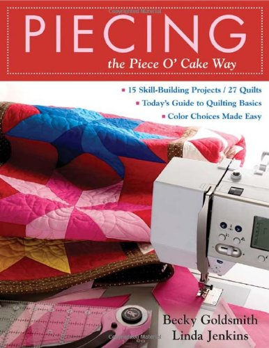 9781571204165: Piecing the Piece O' Cake Way: 15 Skill-Building Projects / 27 Quilts Today's Guide to Quilting Basics Color Choices Made Easy