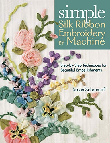Simple Silk Ribbon Embroidery by Machine: Step-by-Step Techniques for Beautiful Embellishments: ...