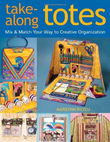 Take-Along Totes: Mix & Match Your Way to Creative Organization: Bilyeu, Marilynn