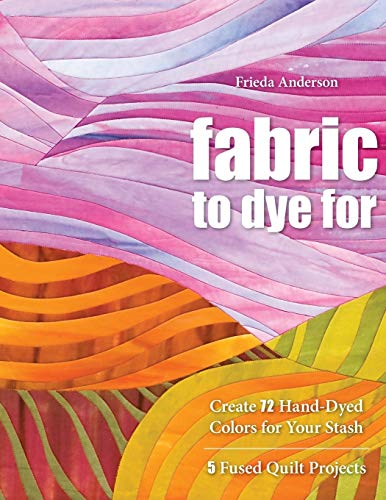 9781571208231: Fabric to Dye For: Create 72 Hand-Dyed Colors for Your Stash; 5 Fused Quilt Projects