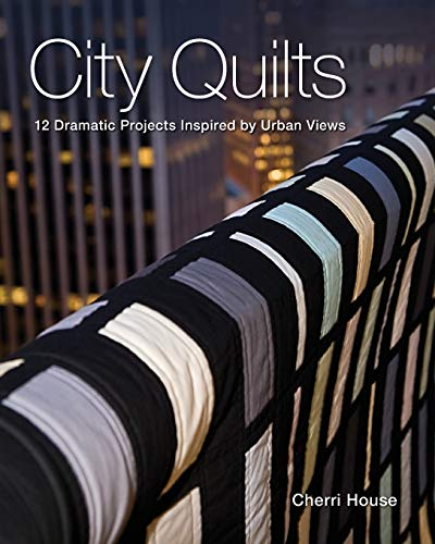 City Quilts: 12 Dramatic Projects Inspired by Urban Views: Cherri House