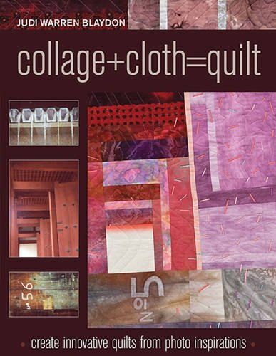 9781571208507: Collage+Cloth=Quilt: Create Innovative Quilts from Photo Inspirations