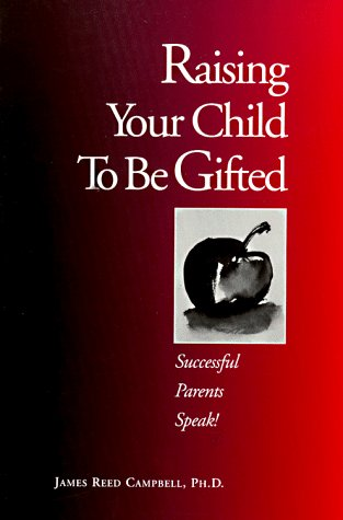 Raising Your Child To Be Gifted: Successful Parents Speak!: Campbell, James R
