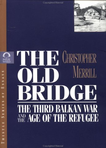 The Old Bridge: The Third Balkan War and the Age of the Refugee: Merrill, Christopher; Milkweed ...