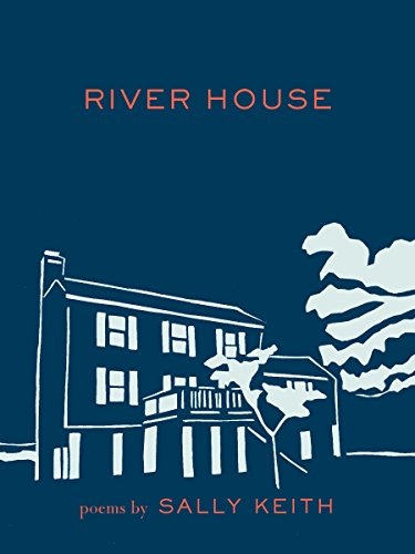 River House: Poems: Keith, Sally