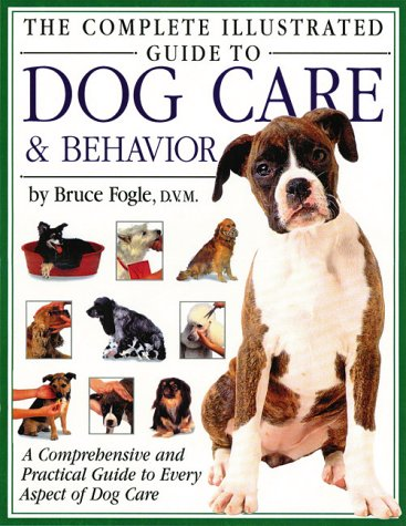 9781571451859: The Complete Illustrated Guide to Dog Care & Behavior: A Comprehensive and Practical Guide to Every Aspect of Dog Care