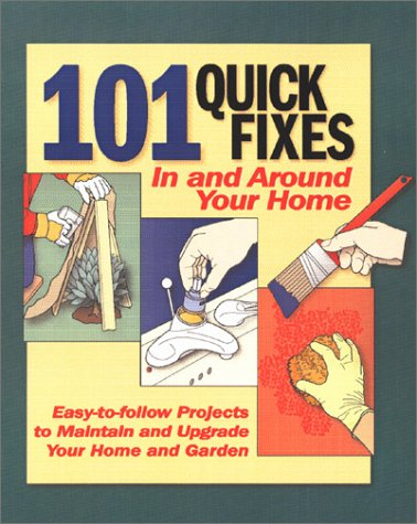 101 Quick Fixes in and Around Your Home: Easy-To-Follow Projects to Maintain and Upgrade Your Home ...