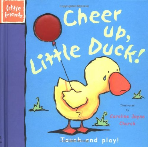 9781571457745: Cheer Up, Little Duck: Touch and Play (Little Friends Series)