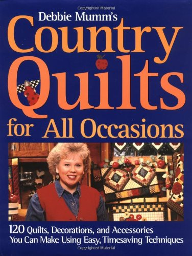 9781571458858: Debbie Mumm's Country Quilts for All Occasions: 120 Quilts, Decorations, and Accessories You Can Make Using Easy Timesaving Techniques