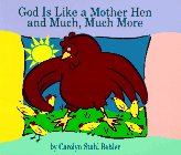 God is Like a Mother Hen and Much, Much More 9781571532008 Beginning with a solid scriptural base, this children's book reveals the many ways in which God's love extends to all people. Colorfully illustrated and suitable for 4- to 6-year-olds.