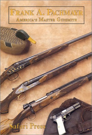 Frank Pachmayr the Story of Americas Master Gunsmith & His Guns: Lachuk, J.
