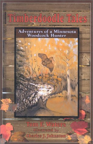 Timberdoodle Tales: Adventures of a Minnesota Woodcock Hunter: Tom F. Waters