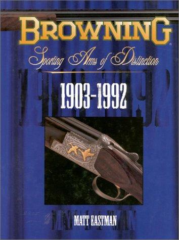 BROWNING: SPORTING ARMS OF DISTINCTION 1903-1992: Eastman, Matt
