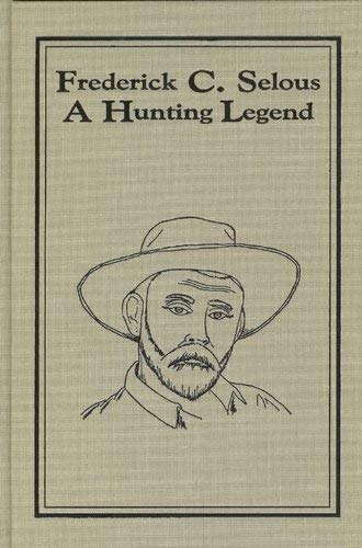 Frederick C. Selous, a Hunting Legend: Recollections By and About the Great Hunter: Dr. James A. (...