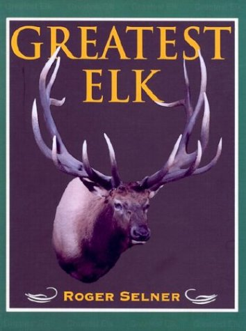 9781571572103: Greatest Elk: A Complete Historical and Illustrated Record of North America's Biggest Elk