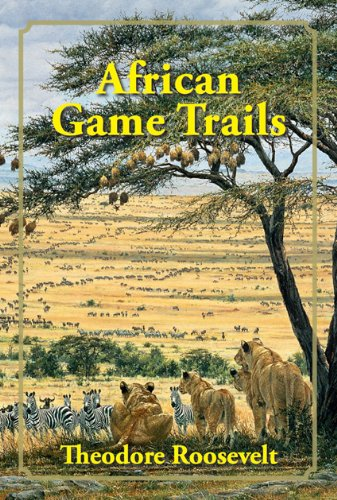 African Game Trails: An Account of the African Wanderings of an American Hunter-Naturalist: ...