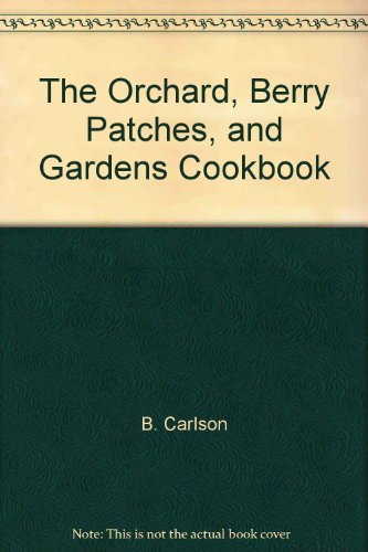 The Orchards, Berry Patches, And Gardens Cookbook: Bruce Carlson