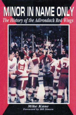 Minor in Name Only: The History of the Adirondack Red Wings: Kane, Mike