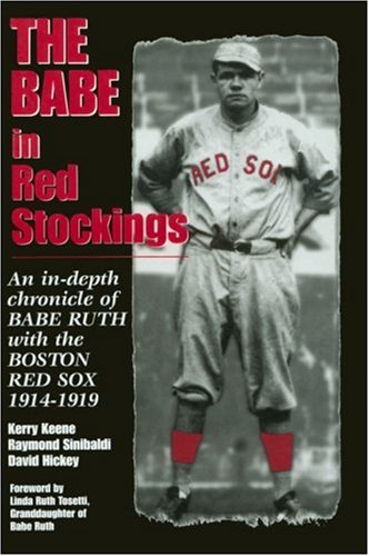 The Babe in Red Stockings An in-Depth Chronicle of Babe Ruth with the Boston Red Sox, 1914-1919