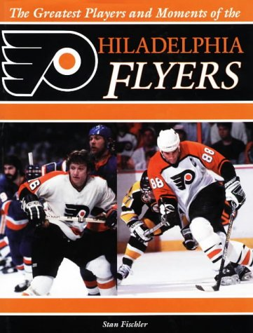 The Greatest Players and Moments of the Philadelphia Flyers: Fischler, Stan and Fischler, Shirley ...