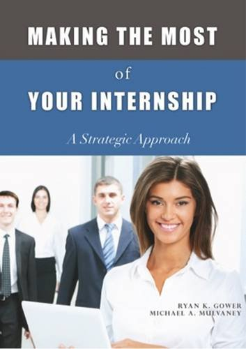 Making the Most of Your Internship: Gower, Ryan K.; Mulvaney, Michael A.