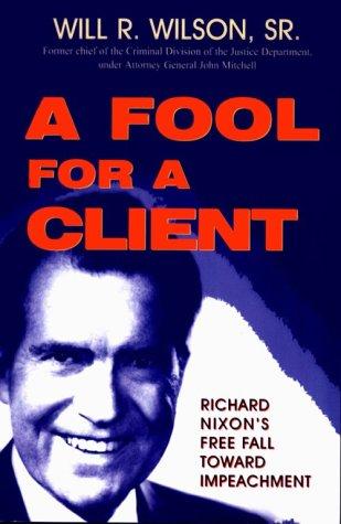 Fool for a Client: Richard Nixon's Free Fall Toward Impeachment: Will R. Wilson, Sr.