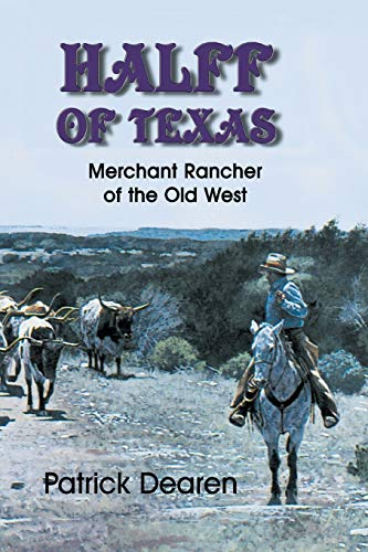 Halff of Texas: Merchant Rancher of the Old West: Dearen, Patrick