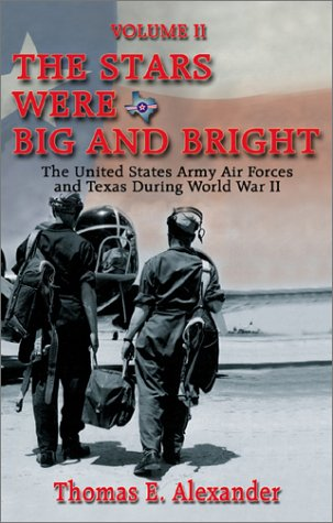 The Stars Were Big and Bright: The United States Army Air Forces and Texas During World War II ...
