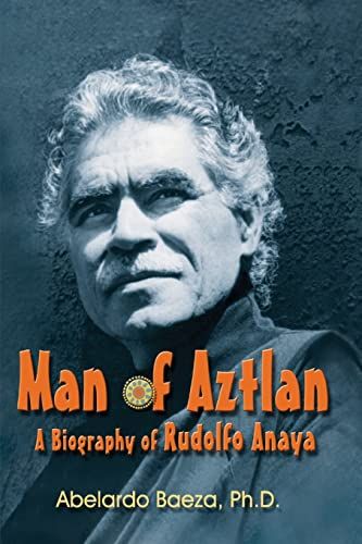 Man of Aztlan: Biography of Rudolfo Anaya: Baeza, Abelardo