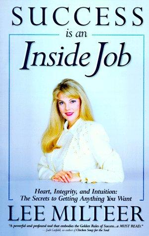 Success Is an Inside Job: Heart, Integrity,: Lee Milteer